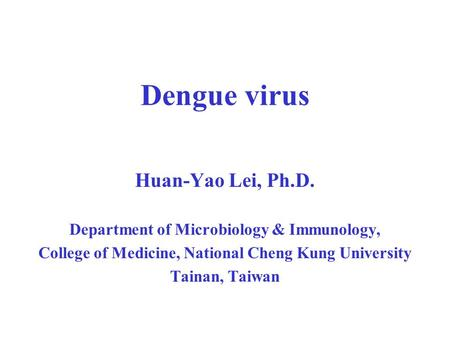 Dengue virus Huan-Yao Lei, Ph.D.