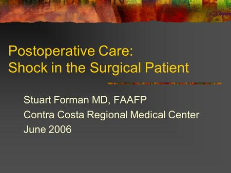 Postoperative Care: Shock in the Surgical Patient Stuart Forman MD, FAAFP Contra Costa Regional Medical Center June 2006.