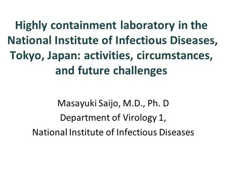 Highly containment laboratory in the National Institute of Infectious Diseases, Tokyo, Japan: activities, circumstances, and future challenges Masayuki.