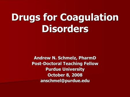 Drugs for Coagulation Disorders Andrew N. Schmelz, PharmD Post-Doctoral Teaching Fellow Purdue University October 8, 2008
