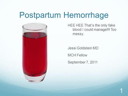 Postpartum Hemorrhage HEE HEE That's the only fake blood I could manage!!! Too messy. Jessi Goldstein MD MCH Fellow September 7, 2011 1.