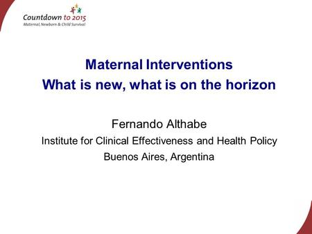 Maternal Interventions What is new, what is on the horizon Fernando Althabe Institute for Clinical Effectiveness and Health Policy Buenos Aires, Argentina.