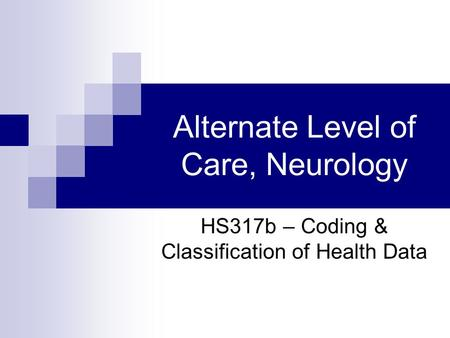 Alternate Level of Care, Neurology HS317b – Coding & Classification of Health Data.