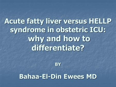 Acute fatty liver versus HELLP syndrome in obstetric ICU: why and how to differentiate? BY Bahaa-El-Din Ewees MD.