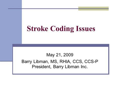 Stroke Coding Issues May 21, 2009 Barry Libman, MS, RHIA, CCS, CCS-P President, Barry Libman Inc.