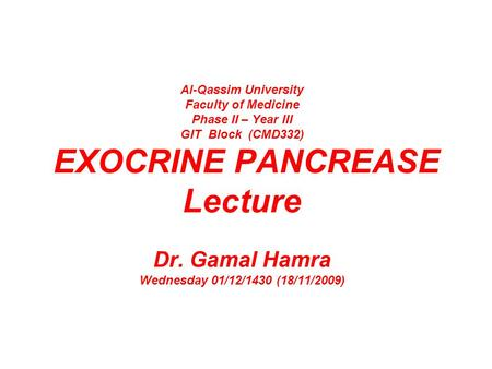 Al-Qassim University Faculty of Medicine Phase II – Year III GIT Block (CMD332) EXOCRINE PANCREASE Lecture Dr. Gamal Hamra Wednesday 01/12/1430 (18/11/2009)