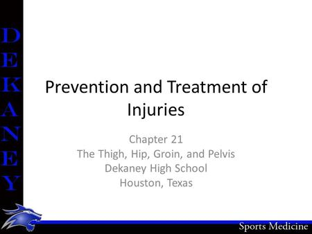 Prevention and Treatment of Injuries Chapter 21 The Thigh, Hip, Groin, and Pelvis Dekaney High School Houston, Texas.