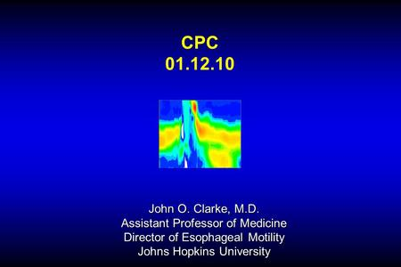 CPC 01.12.10 John O. Clarke, M.D. Assistant Professor of Medicine Director of Esophageal Motility Johns Hopkins University.