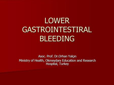 LOWER GASTROINTESTIRAL BLEEDING Asoc. Prof. Dr.Orhan Yalçın Ministry of Health, Okmeydanı Education and Research Hospital, Turkey.