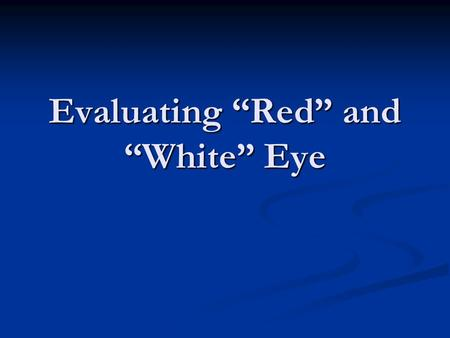 "Evaluating ""Red"" and ""White"" Eye. CONTINUITY CLINIC Objectives Identify important questions and physical exam findings when evaluating red or white eyes."