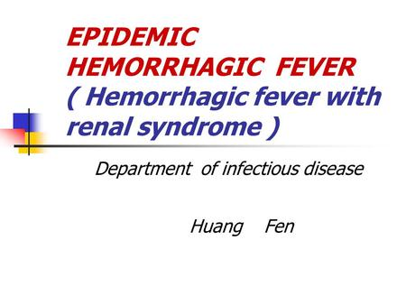 EPIDEMIC HEMORRHAGIC FEVER ( Hemorrhagic fever with renal syndrome ) Department of infectious disease Huang Fen.