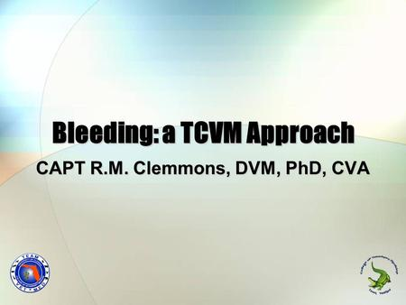 Bleeding: a TCVM Approach CAPT R.M. Clemmons, DVM, PhD, CVA.