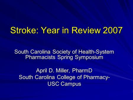 Stroke: Year in Review 2007 South Carolina Society of Health-System Pharmacists Spring Symposium April D. Miller, PharmD South Carolina College of Pharmacy-