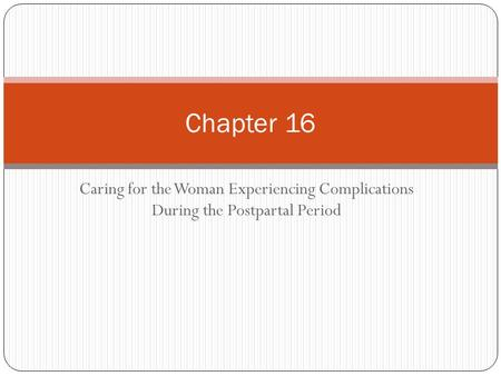 Caring for the Woman Experiencing Complications During the Postpartal Period Chapter 16.
