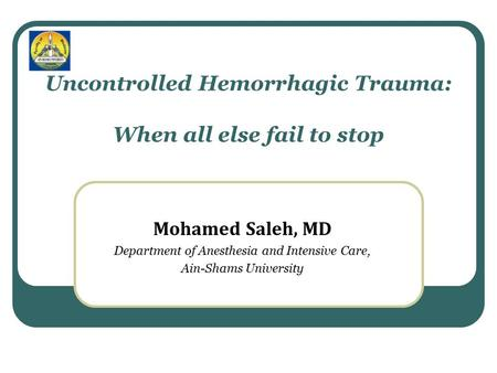 Uncontrolled Hemorrhagic Trauma: When all else fail to stop Mohamed Saleh, MD Department of Anesthesia and Intensive Care, Ain-Shams University.