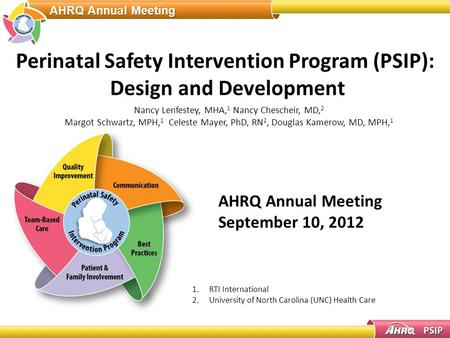AHRQ Annual Meeting Perinatal Safety Intervention Program (PSIP): Design and Development AHRQ Annual Meeting September 10, 2012 Nancy Lenfestey, MHA, 1.