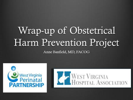 Wrap-up of Obstetrical Harm Prevention Project Anne Banfield, MD, FACOG.