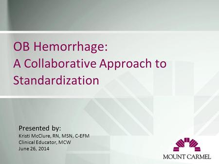 OB Hemorrhage: A Collaborative Approach to Standardization Presented by: Kristi McClure, RN, MSN, C-EFM Clinical Educator, MCW June 26, 2014.