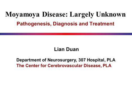 Moyamoya Disease: Largely Unknown Pathogenesis, Diagnosis and Treatment Lian Duan Department of Neurosurgery, 307 Hospital, PLA The Center for Cerebrovascular.