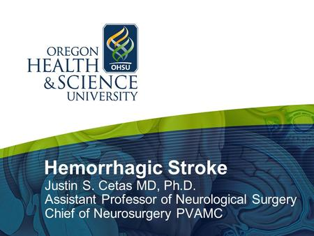 Hemorrhagic Stroke Justin S. Cetas MD, Ph.D. Assistant Professor of Neurological Surgery Chief of Neurosurgery PVAMC.