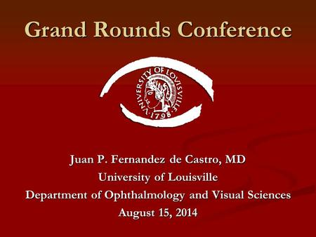 Grand Rounds Conference Juan P. Fernandez de Castro, MD University of Louisville Department of Ophthalmology and Visual Sciences August 15, 2014.