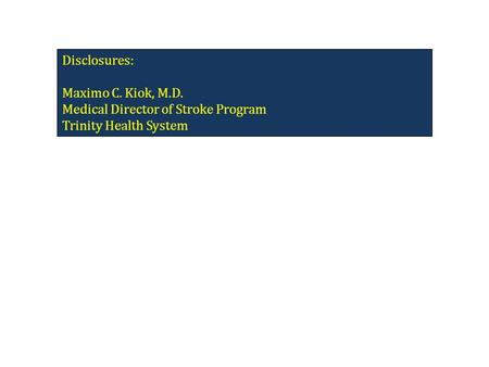 Disclosures: Maximo C. Kiok, M.D. Medical Director of Stroke Program Trinity Health System.