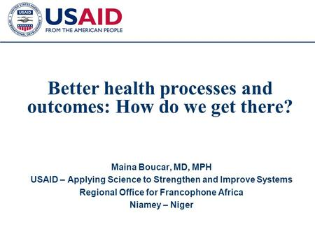1 Better health processes and outcomes: How do we get there? Maina Boucar, MD, MPH USAID – Applying Science to Strengthen and Improve Systems Regional.