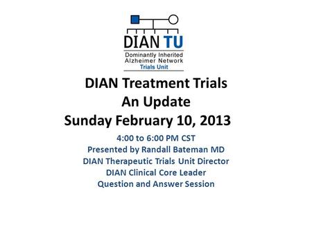DIAN Treatment Trials An Update Sunday February 10, 2013 4:00 to 6:00 PM CST Presented by Randall Bateman MD DIAN Therapeutic Trials Unit Director DIAN.