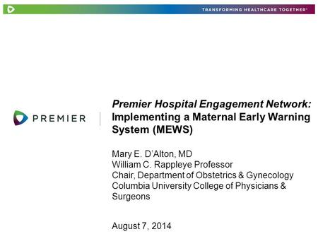Premier Hospital Engagement Network: Implementing a Maternal Early Warning System (MEWS) Mary E. D'Alton, MD William C. Rappleye Professor Chair, Department.