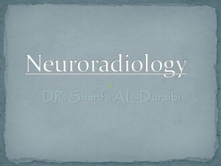 Neuroradiology DR. Sharifa AL-Duraibi.