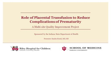 Role of Placental Transfusion to Reduce Complications of Prematurity A Multi-site Quality Improvement Project Sponsored by the Indiana State Department.