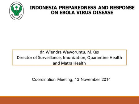 INDONESIA PREPAREDNESS AND RESPONSE ON EBOLA VIRUS DISEASE Coordination Meeting, 13 November 2014 dr. Wiendra Waworuntu, M.Kes Director of Surveillance,