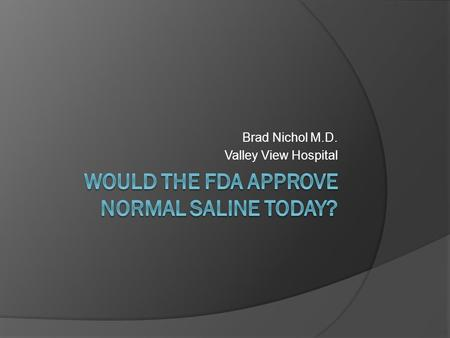 Brad Nichol M.D. Valley View Hospital. Would the FDA approve Normal Saline Today? Objecitve: 1. How has normal saline become the IVF of choice? 2. What.