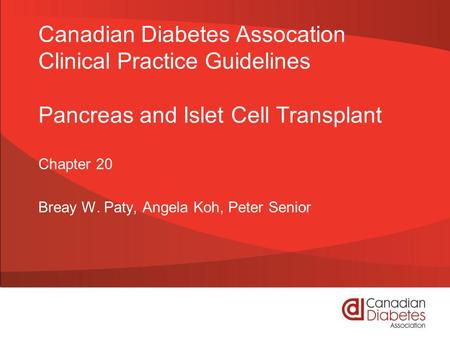 Canadian Diabetes Assocation Clinical Practice Guidelines Pancreas and Islet Cell Transplant Chapter 20 Breay W. Paty, Angela Koh, Peter Senior.