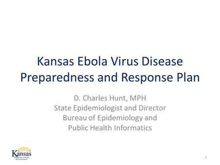 Kansas Ebola Virus Disease Preparedness and Response Plan D. Charles Hunt, MPH State Epidemiologist and Director Bureau of Epidemiology and Public Health.