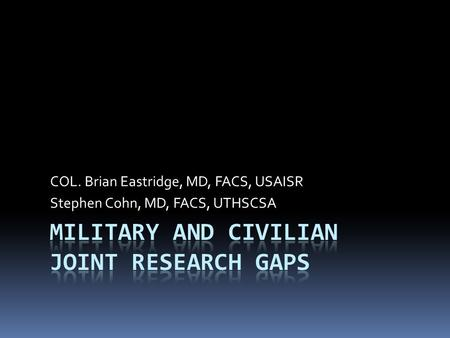 COL. Brian Eastridge, MD, FACS, USAISR Stephen Cohn, MD, FACS, UTHSCSA.