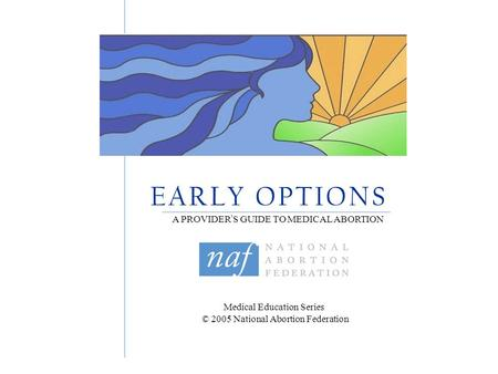 Medical Education Series © 2005 National Abortion Federation E A R L Y O P T I O N S A PROVIDER ' S GUIDE TO MEDICAL ABORTION.