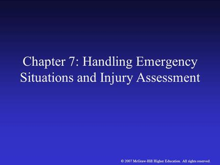 © 2007 McGraw-Hill Higher Education. All rights reserved. Chapter 7: Handling Emergency Situations and Injury Assessment.