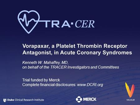 Vorapaxar, a Platelet Thrombin Receptor Antagonist, in Acute Coronary Syndromes Kenneth W. Mahaffey, MD, on behalf of the TRACER Investigators and Committees.