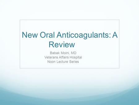 New Oral Anticoagulants: A Review Babak Moini, MD Veterans Affairs Hospital Noon Lecture Series.