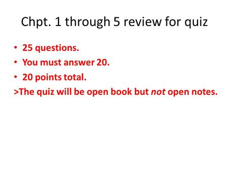 Chpt. 1 through 5 review for quiz 25 questions. You must answer 20. 20 points total. >The quiz will be open book but not open notes.