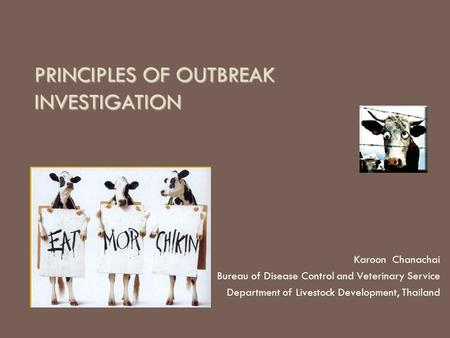 PRINCIPLES OF OUTBREAK INVESTIGATION Karoon Chanachai Bureau of Disease Control and Veterinary Service Department of Livestock Development, Thailand.