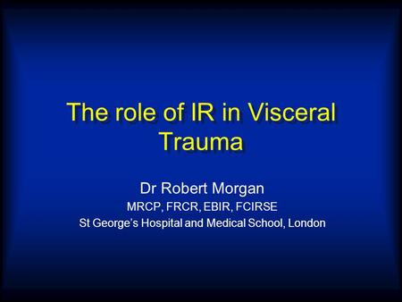 The role of IR in Visceral Trauma Dr Robert Morgan MRCP, FRCR, EBIR, FCIRSE St George's Hospital and Medical School, London.