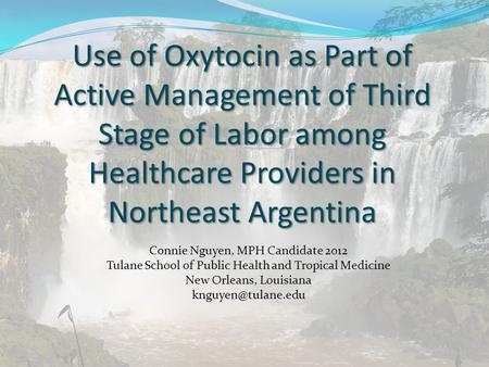 Use of Oxytocin as Part of Active Management of Third Stage of Labor among Healthcare Providers in Northeast Argentina Connie Nguyen, MPH Candidate 2012.