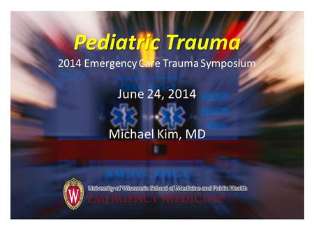 Pediatric Trauma Pediatric Trauma 2014 Emergency Care Trauma Symposium June 24, 2014 Michael Kim, MD.