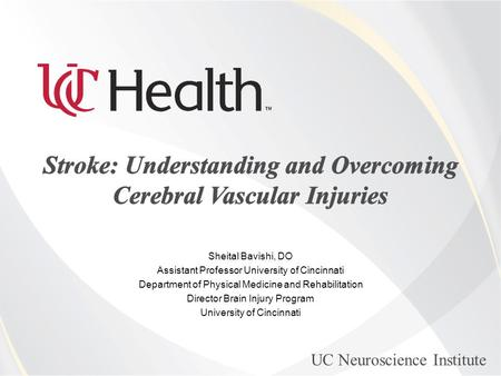 UC Neuroscience Institute Sheital Bavishi, DO Assistant Professor University of Cincinnati Department of Physical Medicine and Rehabilitation Director.