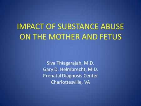 IMPACT OF SUBSTANCE ABUSE ON THE MOTHER AND FETUS Siva Thiagarajah, M.D. Gary D. Helmbrecht, M.D. Prenatal Diagnosis Center Charlottesville, VA.