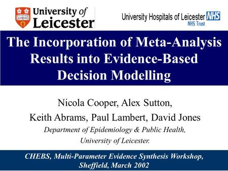 The Incorporation of Meta-Analysis Results into Evidence-Based Decision Modelling Nicola Cooper, Alex Sutton, Keith Abrams, Paul Lambert, David Jones Department.