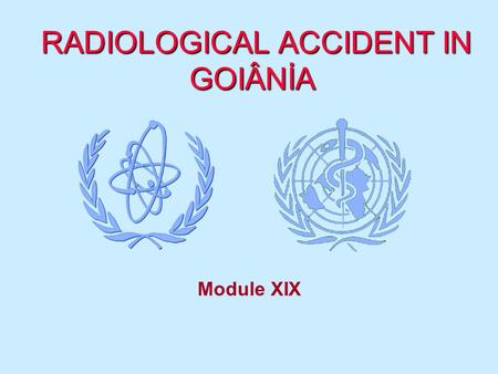 RADIOLOGICAL ACCIDENT IN GOIÂNİA RADIOLOGICAL ACCIDENT IN GOIÂNİA Module XIX.