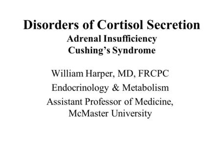 Disorders of Cortisol Secretion Adrenal Insufficiency Cushing's Syndrome William Harper, MD, FRCPC Endocrinology & Metabolism Assistant Professor of Medicine,